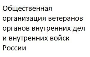 Общественная организация ветеранов органов внутренних дел и внутренних войск России - ветеранская организация