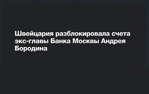 Прокуратура Швейцарии разблокировала счета обвиняемого в России в многомиллиардных хищениях экс-главы Банка Москвы Андрея Бородина.