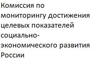 Комиссия помониторингу достижения целевых показателей социально-экономического развития Российской Федерации образована вцелях совершенствования деятельности пообеспечению достижения целевых показателей социально-экономического развития Российской Федерации, определённых Президентом